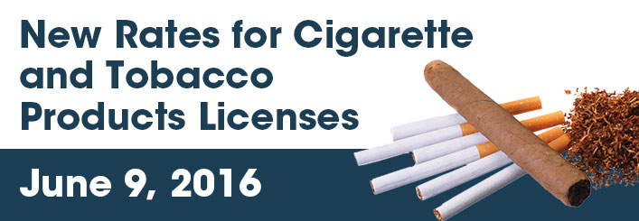 New Rates for Cigarette and Tobacco Products Licenses June 9, 2016. Image of Cigar and cigarettes.