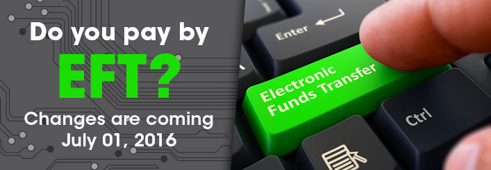 Do you pay by Electronic Funds Transfer? Changes are coming July 1, 2016.